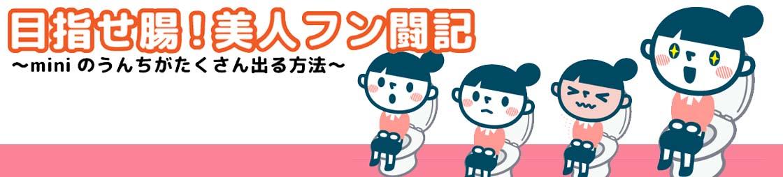 目指せ腸!美人フン闘記 〜miniのうんちがたくさん出る方法〜